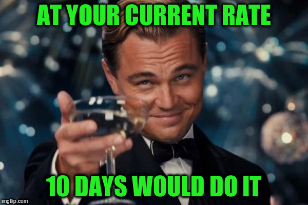 Leonardo Dicaprio Cheers Meme | AT YOUR CURRENT RATE 10 DAYS WOULD DO IT | image tagged in memes,leonardo dicaprio cheers | made w/ Imgflip meme maker