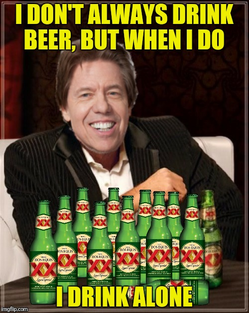 I DON'T ALWAYS DRINK BEER, BUT WHEN I DO I DRINK ALONE | made w/ Imgflip meme maker