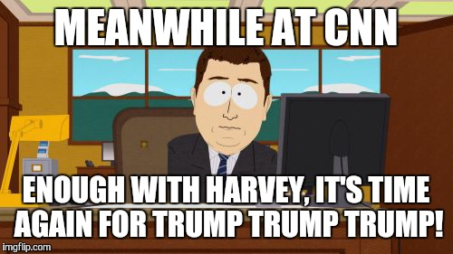 Aaaaand Its Gone Meme | MEANWHILE AT CNN ENOUGH WITH HARVEY, IT'S TIME AGAIN FOR TRUMP TRUMP TRUMP! | image tagged in memes,aaaaand its gone | made w/ Imgflip meme maker