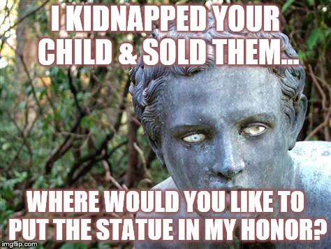 FUN & GAMES TIL' IT HAPPENS TO YOU | I KIDNAPPED YOUR CHILD & SOLD THEM... WHERE WOULD YOU LIKE TO PUT THE STATUE IN MY HONOR? | image tagged in america,donald trump is an idiot,make america great again | made w/ Imgflip meme maker