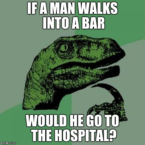 Philosoraptor Meme | IF A MAN WALKS INTO A BAR WOULD HE GO TO THE HOSPITAL? | image tagged in memes,philosoraptor | made w/ Imgflip meme maker