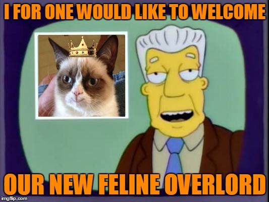 I FOR ONE WOULD LIKE TO WELCOME OUR NEW FELINE OVERLORD | made w/ Imgflip meme maker