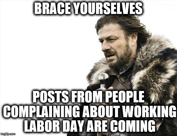 Working on Labor Day | BRACE YOURSELVES POSTS FROM PEOPLE COMPLAINING ABOUT WORKING LABOR DAY ARE COMING | image tagged in memes,brace yourselves x is coming,labor day,working,complaing,crybabies | made w/ Imgflip meme maker