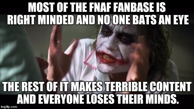 And everybody loses their minds Meme | MOST OF THE FNAF FANBASE IS RIGHT MINDED AND NO ONE BATS AN EYE THE REST OF IT MAKES TERRIBLE CONTENT AND EVERYONE LOSES THEIR MINDS. | image tagged in memes,and everybody loses their minds | made w/ Imgflip meme maker