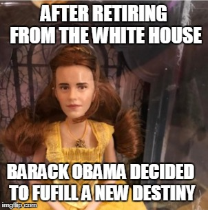 Obama after the Presidency | AFTER RETIRING FROM THE WHITE HOUSE BARACK OBAMA DECIDED TO FUFILL A NEW DESTINY | image tagged in barack obama,obama,beauty and the beast,help me | made w/ Imgflip meme maker