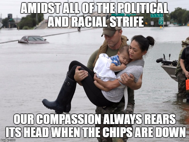 its unfortunate that it takes a thing like Hurricane Harvey for people to show each other compassion, but there is hope. | AMIDST ALL OF THE POLITICAL AND RACIAL STRIFE OUR COMPASSION ALWAYS REARS ITS HEAD WHEN THE CHIPS ARE DOWN | image tagged in hurricane harvey,memes,trump,racial harmony,racism,political | made w/ Imgflip meme maker