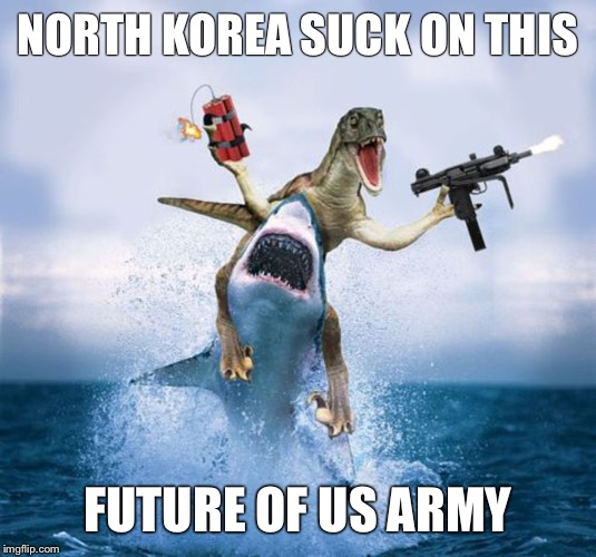 Shark Dinosaur Dynamite | NORTH KOREA SUCK ON THIS FUTURE OF US ARMY | image tagged in shark dinosaur dynamite | made w/ Imgflip meme maker