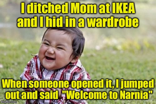 "Evil Toddler Meme | I ditched Mom at IKEA and I hid in a wardrobe When someone opened it, I jumped out and said  ""Welcome to Narnia"" 