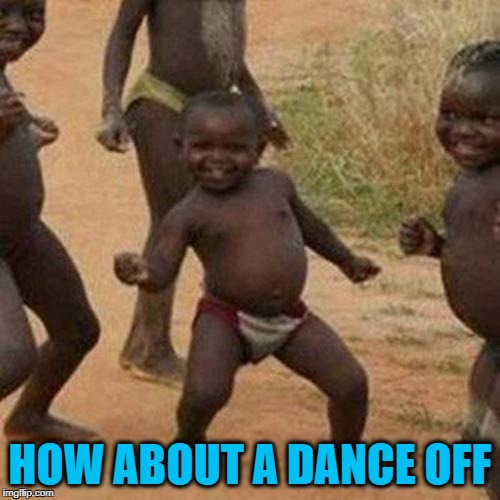 Third World Success Kid Meme | HOW ABOUT A DANCE OFF | image tagged in memes,third world success kid | made w/ Imgflip meme maker