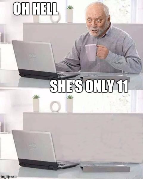 Awkwarrrrd | OH HELL SHE'S ONLY 11 | image tagged in hide the pain harold bails,awkward,memes,pedo,creepy | made w/ Imgflip meme maker