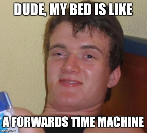 The things I think of when I'm tired... | DUDE, MY BED IS LIKE A FORWARDS TIME MACHINE | image tagged in memes,10 guy,funny,nap time is best time,thats probably not how things work,horseshoes and hand grenades and nuclear bombs | made w/ Imgflip meme maker