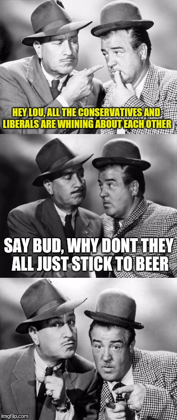 Abbott and costello crackin' wize | HEY LOU, ALL THE CONSERVATIVES AND LIBERALS ARE WHINING ABOUT EACH OTHER SAY BUD, WHY DONT THEY ALL JUST STICK TO BEER | image tagged in abbott and costello crackin' wize | made w/ Imgflip meme maker