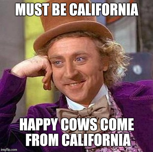Creepy Condescending Wonka Meme | MUST BE CALIFORNIA HAPPY COWS COME FROM CALIFORNIA | image tagged in memes,creepy condescending wonka | made w/ Imgflip meme maker