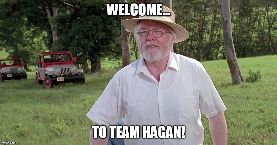 WELCOME... TO TEAM HAGAN! | image tagged in welcome to jurassic park | made w/ Imgflip meme maker