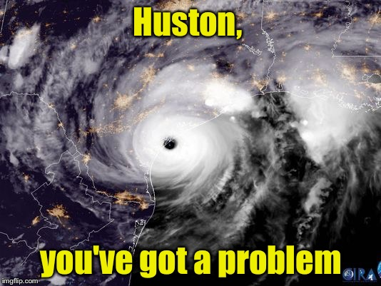 Prayers for your safety.   | Huston, you've got a problem | image tagged in memes,hurricane harvey | made w/ Imgflip meme maker