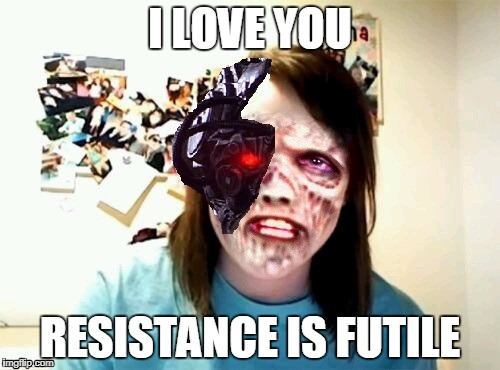 Overly Attached Borg | I LOVE YOU RESISTANCE IS FUTILE | image tagged in memes,borg,overly attached girlfriend | made w/ Imgflip meme maker