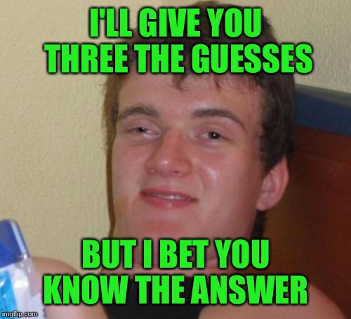 10 Guy Meme | I'LL GIVE YOU THREE THE GUESSES BUT I BET YOU KNOW THE ANSWER | image tagged in memes,10 guy | made w/ Imgflip meme maker