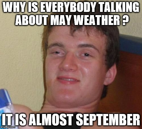 10 Guy Meme | WHY IS EVERYBODY TALKING ABOUT MAY WEATHER ? IT IS ALMOST SEPTEMBER | image tagged in memes,10 guy | made w/ Imgflip meme maker