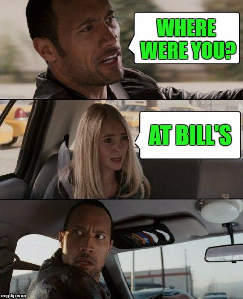 The Rock Driving Meme | WHERE WERE YOU? AT BILL'S | image tagged in memes,the rock driving | made w/ Imgflip meme maker