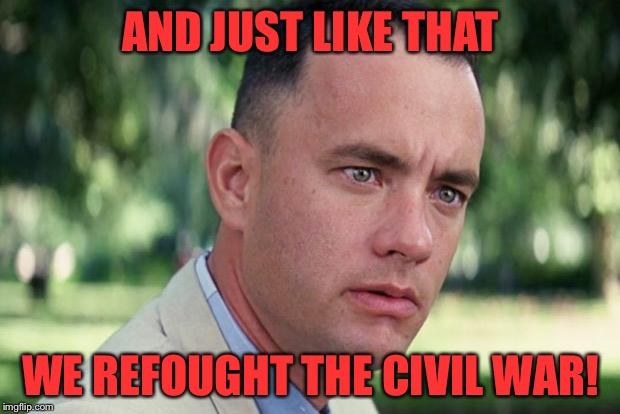 Forrest gump | AND JUST LIKE THAT WE REFOUGHT THE CIVIL WAR! | image tagged in forrest gump | made w/ Imgflip meme maker
