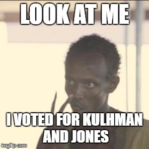 Look At Me Meme | LOOK AT ME I VOTED FOR KULHMAN AND JONES | image tagged in memes,look at me | made w/ Imgflip meme maker