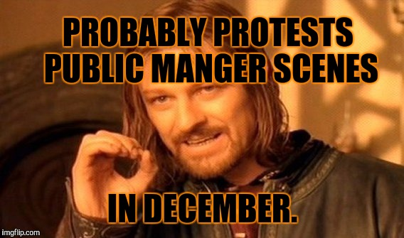 One Does Not Simply Meme | PROBABLY PROTESTS PUBLIC MANGER SCENES IN DECEMBER. | image tagged in memes,one does not simply | made w/ Imgflip meme maker