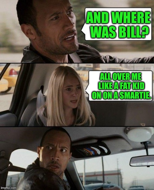 The Rock Driving Meme | AND WHERE WAS BILL? ALL OVER ME LIKE A FAT KID ON ON A SMARTIE. | image tagged in memes,the rock driving | made w/ Imgflip meme maker