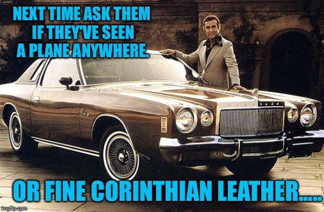 NEXT TIME ASK THEM IF THEY'VE SEEN A PLANE ANYWHERE. OR FINE CORINTHIAN LEATHER..... | made w/ Imgflip meme maker