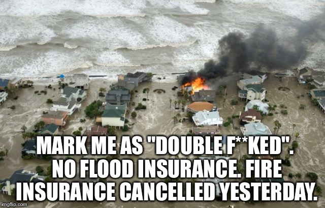 "MARK ME AS ""DOUBLE F**KED"". NO FLOOD INSURANCE. FIRE INSURANCE CANCELLED YESTERDAY. 