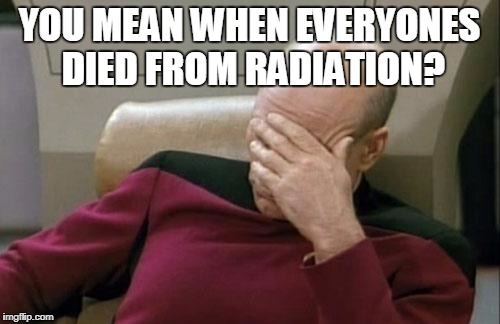 Captain Picard Facepalm Meme | YOU MEAN WHEN EVERYONES DIED FROM RADIATION? | image tagged in memes,captain picard facepalm | made w/ Imgflip meme maker