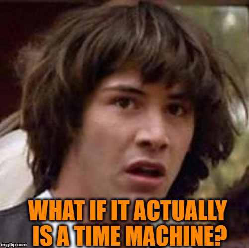 Conspiracy Keanu Meme | WHAT IF IT ACTUALLY IS A TIME MACHINE? | image tagged in memes,conspiracy keanu | made w/ Imgflip meme maker