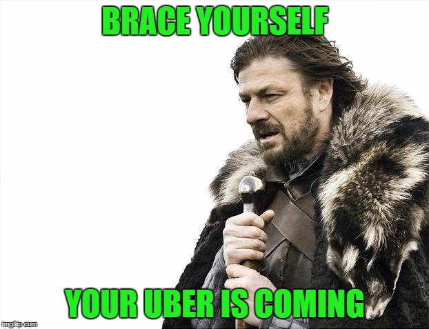 Brace Yourselves X is Coming Meme | BRACE YOURSELF YOUR UBER IS COMING | image tagged in memes,brace yourselves x is coming | made w/ Imgflip meme maker