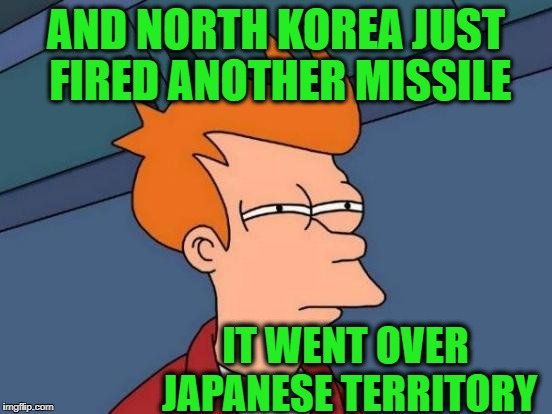Futurama Fry Meme | AND NORTH KOREA JUST FIRED ANOTHER MISSILE IT WENT OVER JAPANESE TERRITORY | image tagged in memes,futurama fry | made w/ Imgflip meme maker