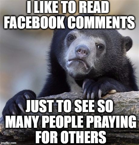 Confession Bear Meme | I LIKE TO READ FACEBOOK COMMENTS JUST TO SEE SO MANY PEOPLE PRAYING FOR OTHERS | image tagged in memes,confession bear | made w/ Imgflip meme maker