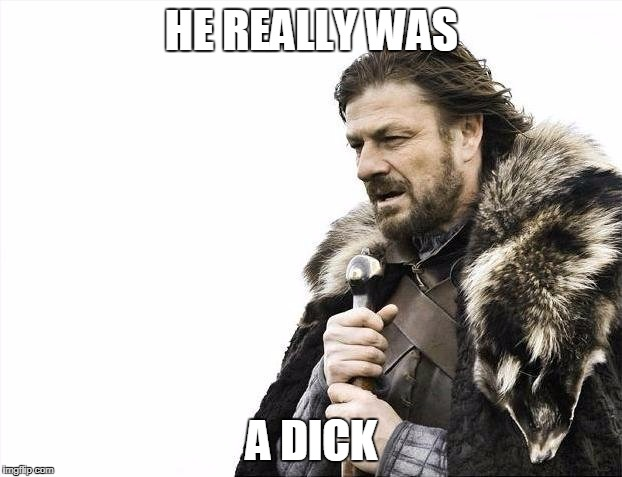 Brace Yourselves X is Coming Meme | HE REALLY WAS A DICK | image tagged in memes,brace yourselves x is coming | made w/ Imgflip meme maker
