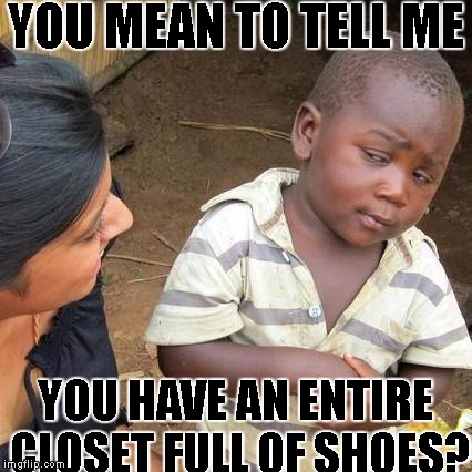 the reality about women and shoes | YOU MEAN TO TELL ME YOU HAVE AN ENTIRE CLOSET FULL OF SHOES? | image tagged in memes,third world skeptical kid,moma got new shoes,skeptical african kid | made w/ Imgflip meme maker