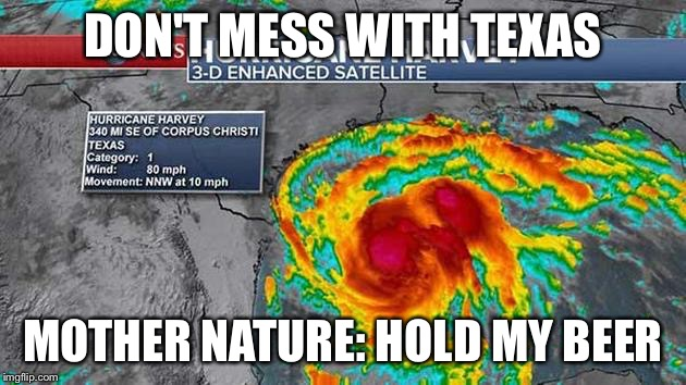 DON'T MESS WITH TEXAS MOTHER NATURE: HOLD MY BEER | image tagged in hurricane harvey | made w/ Imgflip meme maker