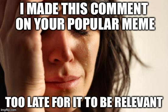 First World Problems Meme | I MADE THIS COMMENT ON YOUR POPULAR MEME TOO LATE FOR IT TO BE RELEVANT | image tagged in memes,first world problems | made w/ Imgflip meme maker