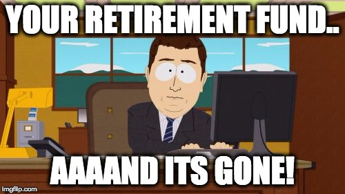 Aaaaand Its Gone Meme | YOUR RETIREMENT FUND.. AAAAND ITS GONE! | image tagged in memes,aaaaand its gone | made w/ Imgflip meme maker