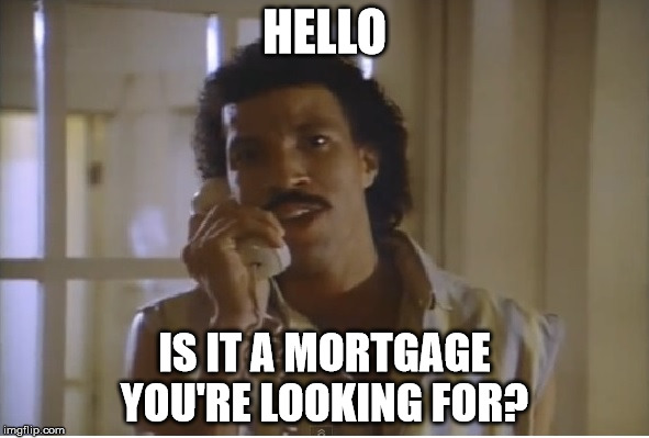 HELLO IS IT A MORTGAGE YOU'RE LOOKING FOR? | image tagged in mortgage,lionel ritchie | made w/ Imgflip meme maker