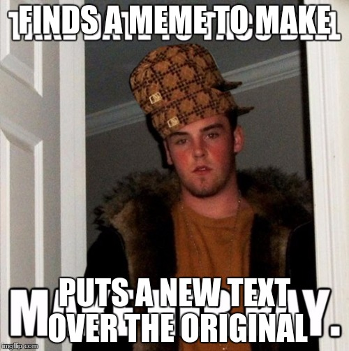 Meme over meme | FINDS A MEME TO MAKE PUTS A NEW TEXT OVER THE ORIGINAL | image tagged in scumbag,scumbag steve,memes,meme,text | made w/ Imgflip meme maker