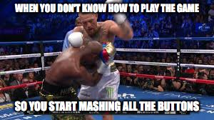 WHEN YOU DON'T KNOW HOW TO PLAY THE GAME SO YOU START MASHING ALL THE BUTTONS | image tagged in floyd mayweather,conner mcgregger,boxing,funny meme,trending now,front page | made w/ Imgflip meme maker
