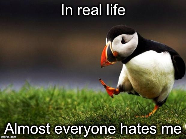 Unpopular Opinion Puffin Meme | In real life Almost everyone hates me | image tagged in memes,unpopular opinion puffin | made w/ Imgflip meme maker