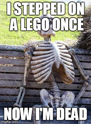 Waiting Skeleton Meme | I STEPPED ON A LEGO ONCE NOW I'M DEAD | image tagged in memes,waiting skeleton | made w/ Imgflip meme maker