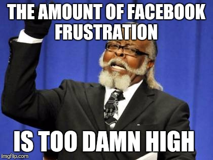Too Damn High Meme | THE AMOUNT OF FACEBOOK FRUSTRATION IS TOO DAMN HIGH | image tagged in memes,too damn high | made w/ Imgflip meme maker