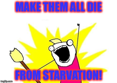 X All The Y Meme | MAKE THEM ALL DIE FROM STARVATION! | image tagged in memes,x all the y | made w/ Imgflip meme maker