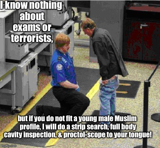 I know nothing about exams or terrorists, but if you do not fit a young male Muslim profile, I will do a strip search, full body cavity insp | made w/ Imgflip meme maker