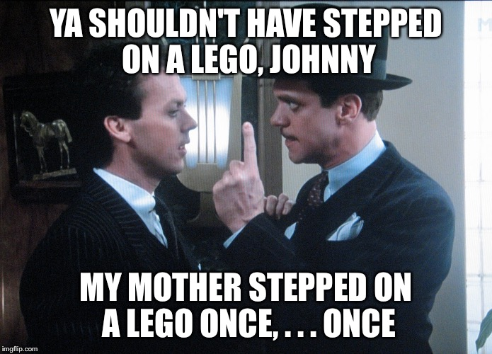 YA SHOULDN'T HAVE STEPPED ON A LEGO, JOHNNY MY MOTHER STEPPED ON A LEGO ONCE, . . . ONCE | made w/ Imgflip meme maker