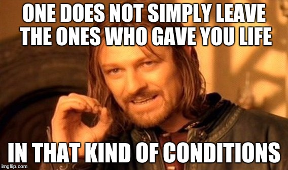 One Does Not Simply Meme | ONE DOES NOT SIMPLY LEAVE THE ONES WHO GAVE YOU LIFE IN THAT KIND OF CONDITIONS | image tagged in memes,one does not simply | made w/ Imgflip meme maker