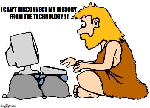 Technology is part of my history | I CAN'T DISCONNECT MY HISTORY FROM THE TECHNOLOGY ! ! | image tagged in history | made w/ Imgflip meme maker